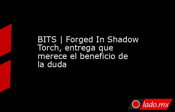 BITS   Forged In Shadow Torch, entrega que merece el beneficio de la duda. Noticias en tiempo real
