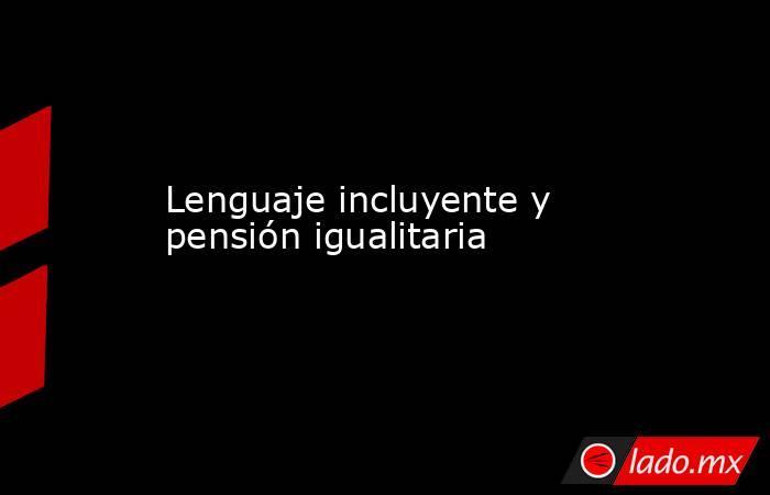 Lenguaje incluyente y pensión igualitaria. Noticias en tiempo real