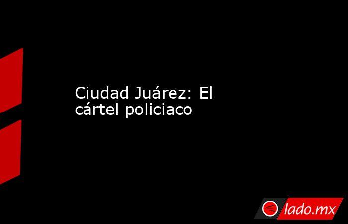 Ciudad Juárez: El cártel policiaco. Noticias en tiempo real