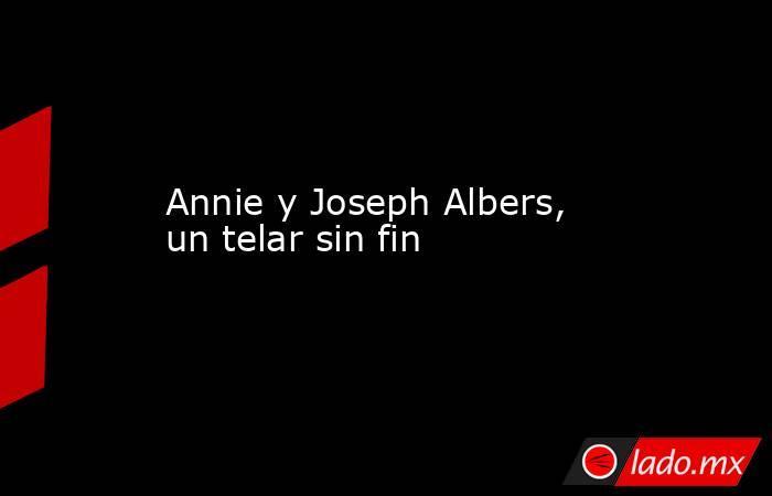 Annie y Joseph Albers, un telar sin fin. Noticias en tiempo real