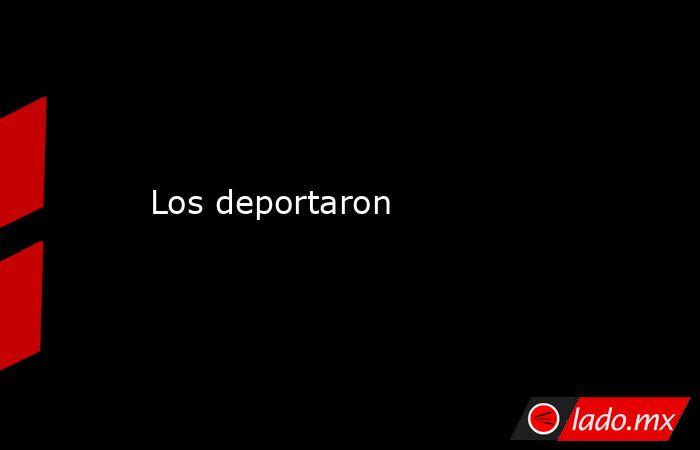 Los deportaron. Noticias en tiempo real