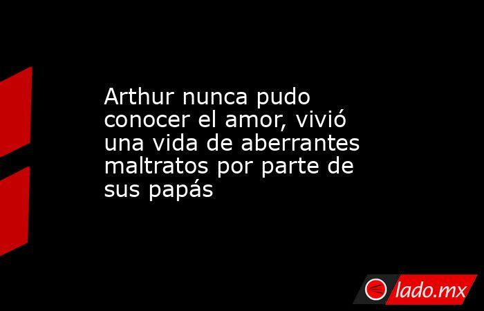 Arthur nunca pudo conocer el amor, vivió una vida de aberrantes maltratos por parte de sus papás. Noticias en tiempo real