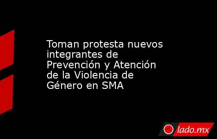 Toman protesta nuevos integrantes de Prevención y Atención de la Violencia de Género en SMA. Noticias en tiempo real