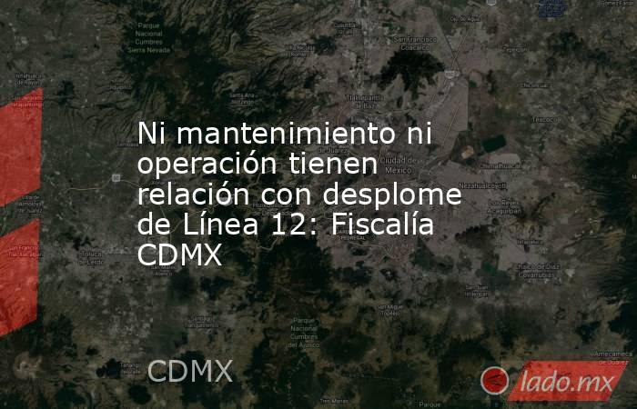 Ni mantenimiento ni operación tienen relación con desplome de Línea 12: Fiscalía CDMX. Noticias en tiempo real