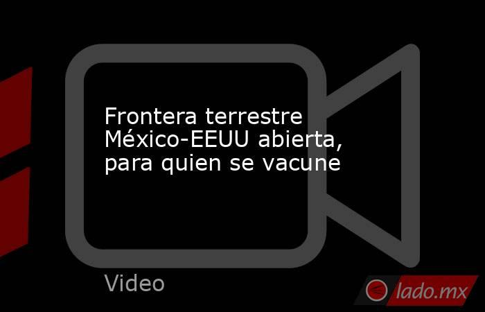 Frontera terrestre México-EEUU abierta, para quien se vacune. Noticias en tiempo real
