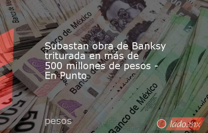 Subastan obra de Banksy triturada en más de 500 millones de pesos - En Punto. Noticias en tiempo real
