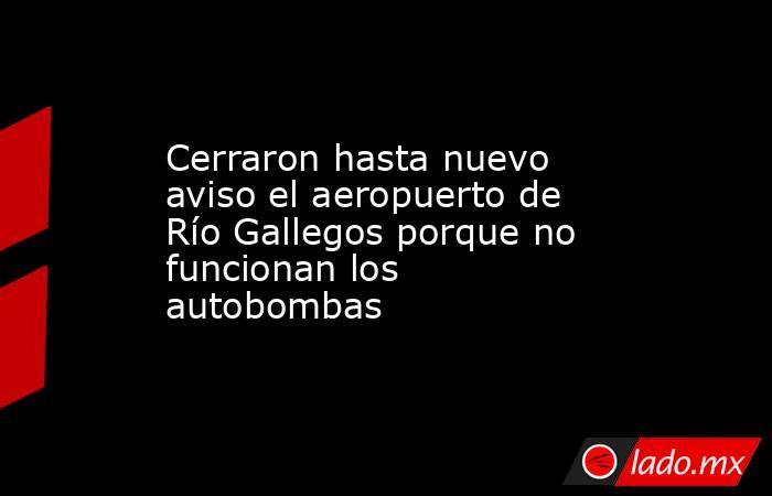 Cerraron hasta nuevo aviso el aeropuerto de Río Gallegos porque no funcionan los autobombas . Noticias en tiempo real