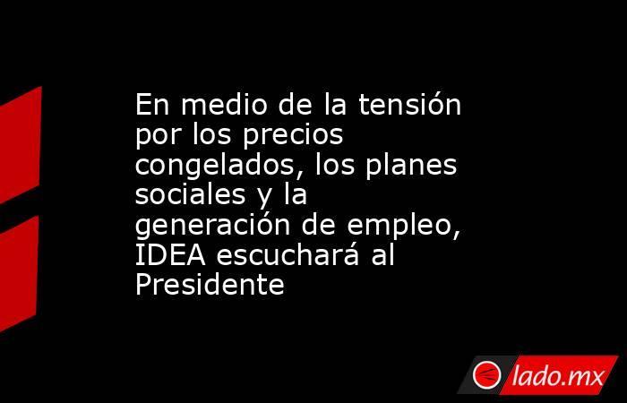 En medio de la tensión por los precios congelados, los planes sociales y la generación de empleo, IDEA escuchará al Presidente. Noticias en tiempo real