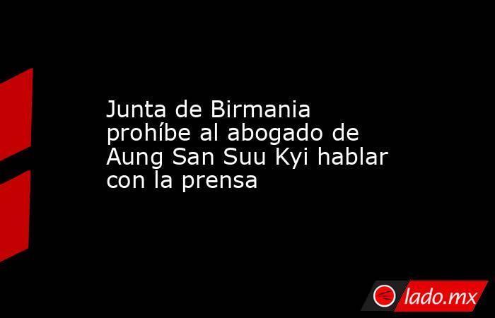 Junta de Birmania prohíbe al abogado de Aung San Suu Kyi hablar con la prensa. Noticias en tiempo real