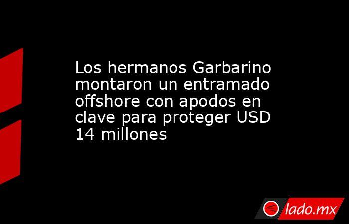 Los hermanos Garbarino montaron un entramado offshore con apodos en clave para proteger USD 14 millones . Noticias en tiempo real