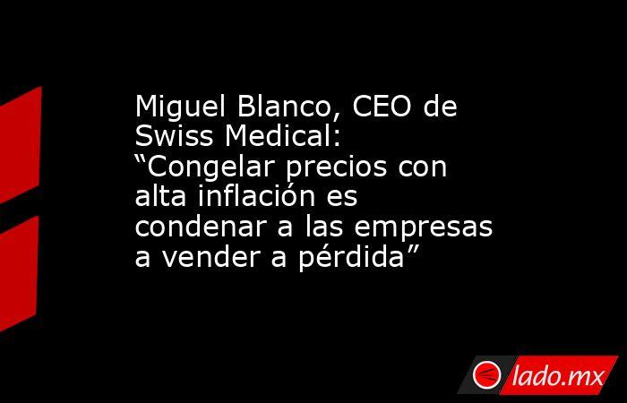 """Miguel Blanco, CEO de Swiss Medical: """"Congelar precios con alta inflación es condenar a las empresas a vender a pérdida"""". Noticias en tiempo real"""