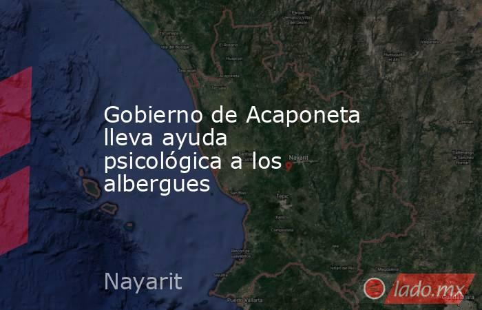 Gobierno de Acaponeta lleva ayuda psicológica a los albergues. Noticias en tiempo real