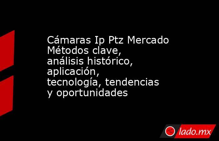 Cámaras Ip Ptz Mercado Métodos clave, análisis histórico, aplicación, tecnología, tendencias y oportunidades. Noticias en tiempo real