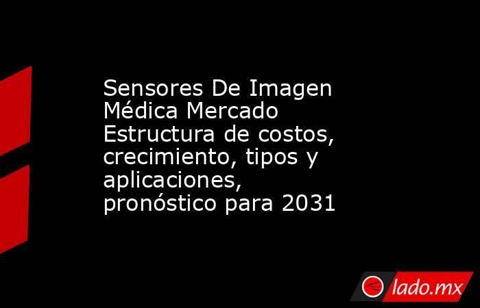 Sensores De Imagen Médica Mercado Estructura de costos, crecimiento, tipos y aplicaciones, pronóstico para 2031. Noticias en tiempo real