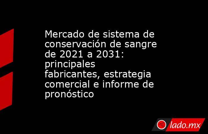Mercado de sistema de conservación de sangre de 2021 a 2031: principales fabricantes, estrategia comercial e informe de pronóstico. Noticias en tiempo real