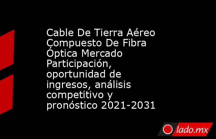 Cable De Tierra Aéreo Compuesto De Fibra Óptica Mercado Participación, oportunidad de ingresos, análisis competitivo y pronóstico 2021-2031. Noticias en tiempo real