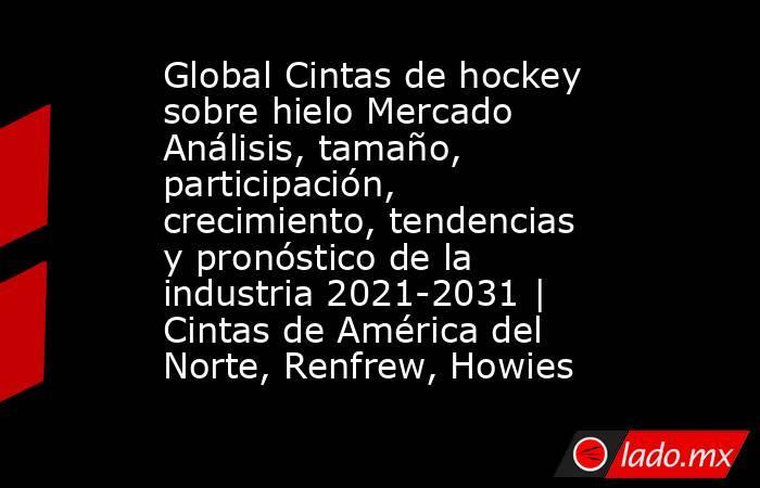 Global Cintas de hockey sobre hielo Mercado Análisis, tamaño, participación, crecimiento, tendencias y pronóstico de la industria 2021-2031 | Cintas de América del Norte, Renfrew, Howies. Noticias en tiempo real