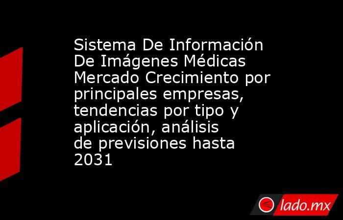 Sistema De Información De Imágenes Médicas Mercado Crecimiento por principales empresas, tendencias por tipo y aplicación, análisis de previsiones hasta 2031. Noticias en tiempo real