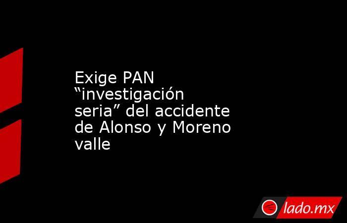 """Exige PAN """"investigación seria"""" del accidente de Alonso y Moreno valle. Noticias en tiempo real"""
