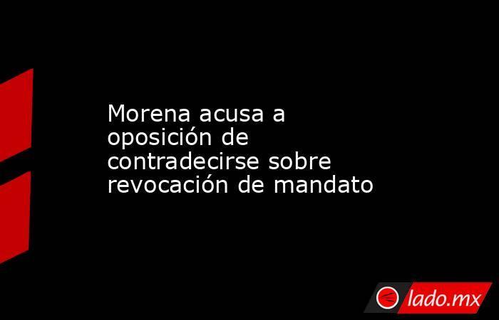 Morena acusa a oposición de contradecirse sobre revocación de mandato. Noticias en tiempo real