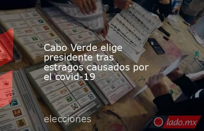 Cabo Verde elige presidente tras estragos causados por el covid-19. Noticias en tiempo real
