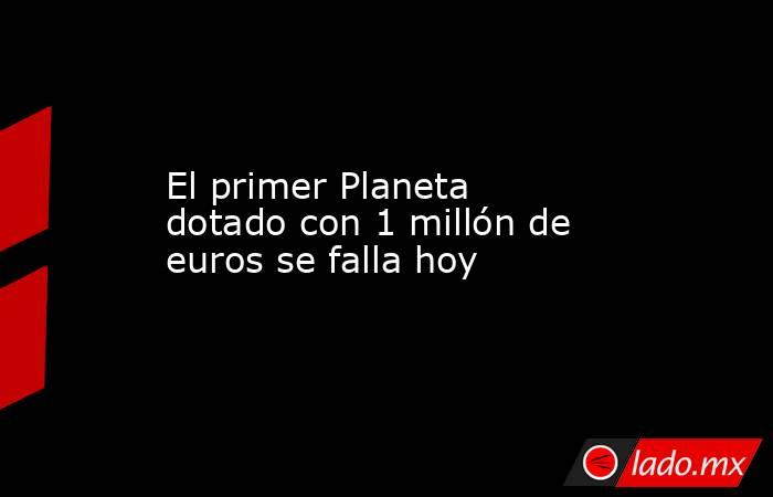 El primer Planeta dotado con 1 millón de euros se falla hoy. Noticias en tiempo real