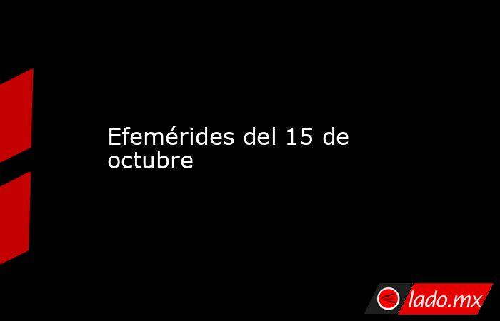 Efemérides del 15 de octubre. Noticias en tiempo real