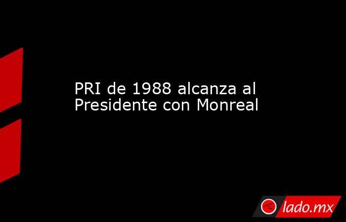 PRI de 1988 alcanza al Presidente con Monreal. Noticias en tiempo real