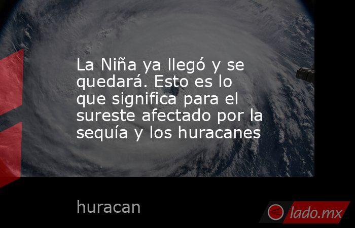 La Niña ya llegó y se quedará. Esto es lo que significa para el sureste afectado por la sequía y los huracanes. Noticias en tiempo real