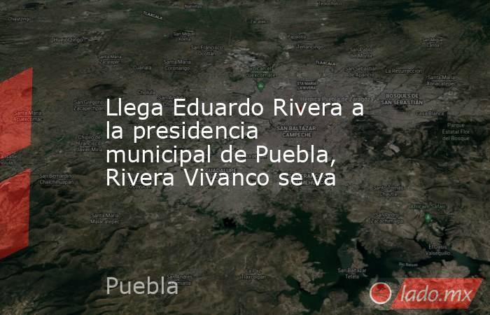 Llega Eduardo Rivera a la presidencia municipal de Puebla, Rivera Vivanco se va. Noticias en tiempo real