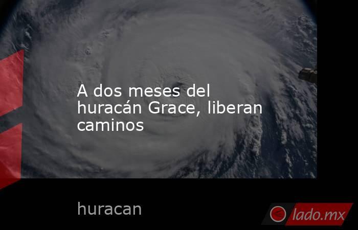 A dos meses del huracán Grace, liberan caminos. Noticias en tiempo real