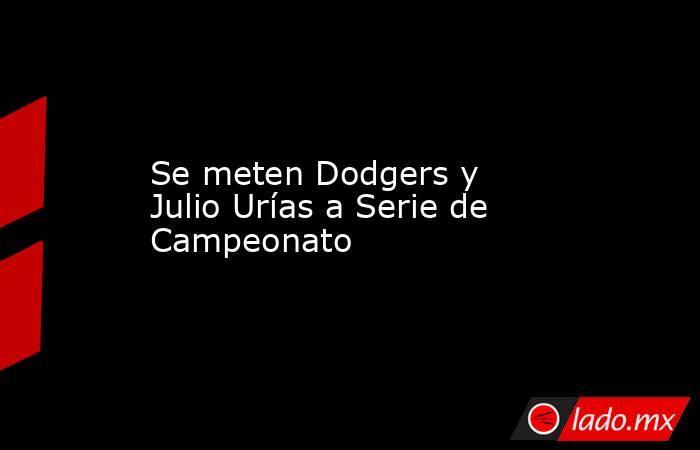 Se meten Dodgers y Julio Urías a Serie de Campeonato. Noticias en tiempo real