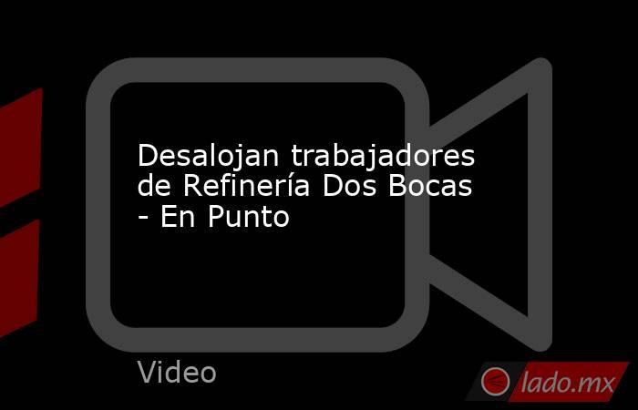 Desalojan trabajadores de Refinería Dos Bocas - En Punto. Noticias en tiempo real