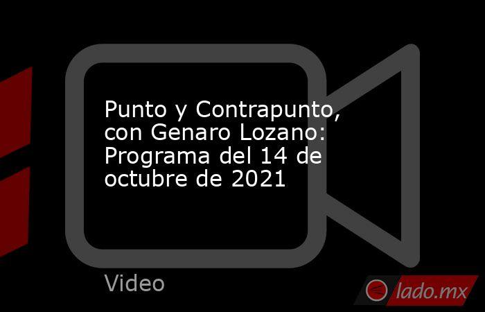 Punto y Contrapunto, con Genaro Lozano: Programa del 14 de octubre de 2021. Noticias en tiempo real