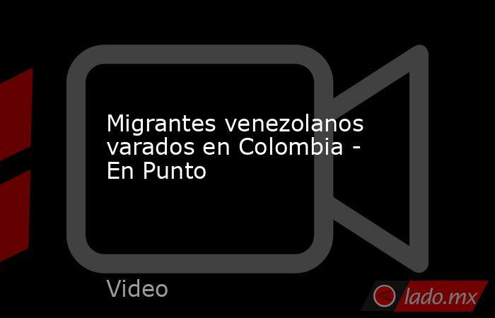 Migrantes venezolanos varados en Colombia - En Punto. Noticias en tiempo real