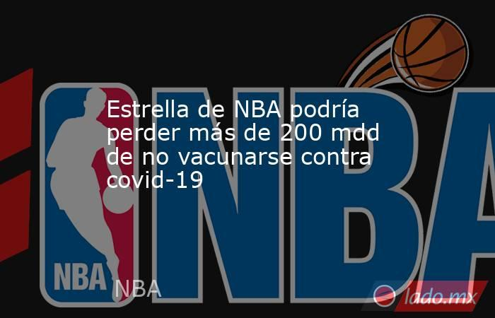 Estrella de NBA podría perder más de 200 mdd de no vacunarse contra covid-19. Noticias en tiempo real