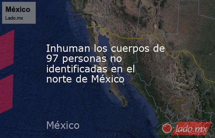 Inhuman los cuerpos de 97 personas no identificadas en el norte de México. Noticias en tiempo real