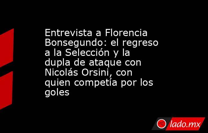 Entrevista a Florencia Bonsegundo: el regreso a la Selección y la dupla de ataque con Nicolás Orsini, con quien competía por los goles. Noticias en tiempo real