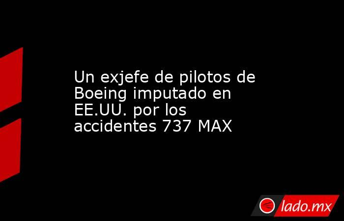 Un exjefe de pilotos de Boeing imputado en EE.UU. por los accidentes 737 MAX. Noticias en tiempo real