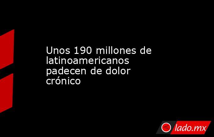 Unos 190 millones de latinoamericanos padecen de dolor crónico. Noticias en tiempo real