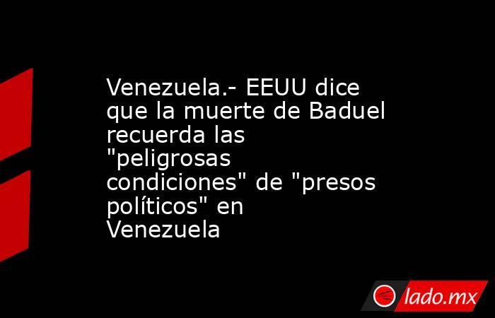 Venezuela.- EEUU dice que la muerte de Baduel recuerda las