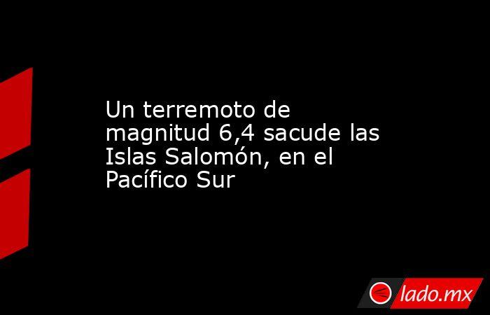 Un terremoto de magnitud 6,4 sacude las Islas Salomón, en el Pacífico Sur. Noticias en tiempo real