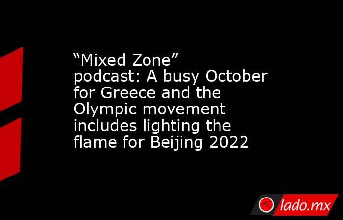 """""""Mixed Zone"""" podcast: A busy October for Greece and the Olympic movement includes lighting the flame for Beijing 2022. Noticias en tiempo real"""