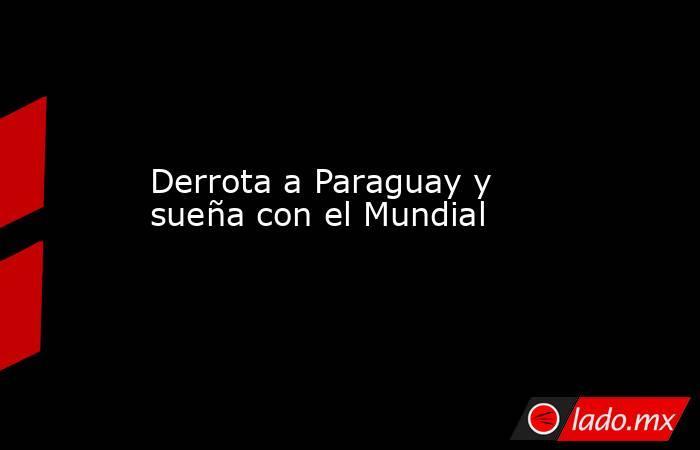 Derrota a Paraguay y sueña con el Mundial. Noticias en tiempo real