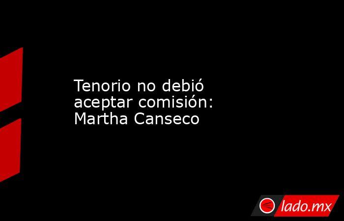 Tenorio no debió aceptar comisión: Martha Canseco. Noticias en tiempo real