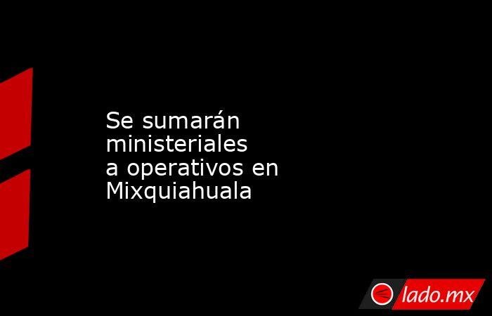 Se sumarán ministeriales aoperativos en Mixquiahuala. Noticias en tiempo real