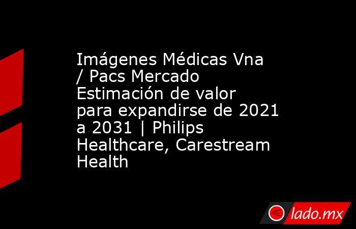 Imágenes Médicas Vna / Pacs Mercado Estimación de valor para expandirse de 2021 a 2031   Philips Healthcare, Carestream Health. Noticias en tiempo real