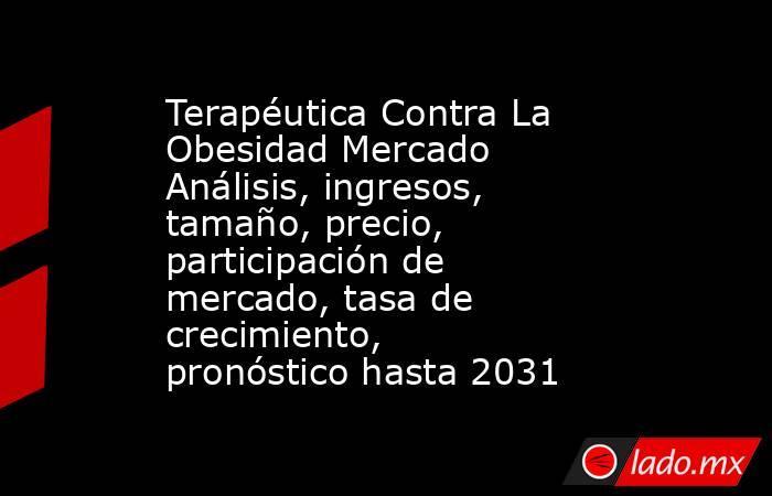 Terapéutica Contra La Obesidad Mercado Análisis, ingresos, tamaño, precio, participación de mercado, tasa de crecimiento, pronóstico hasta 2031. Noticias en tiempo real