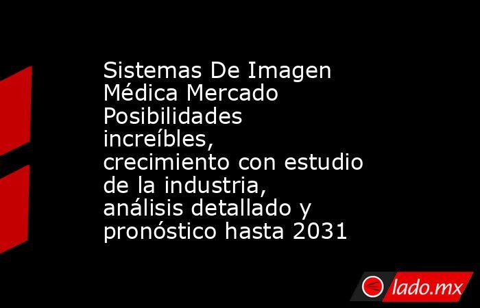 Sistemas De Imagen Médica Mercado Posibilidades increíbles, crecimiento con estudio de la industria, análisis detallado y pronóstico hasta 2031. Noticias en tiempo real