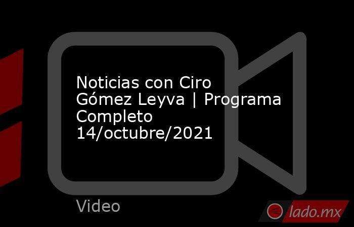 Noticias con Ciro Gómez Leyva   Programa Completo 14/octubre/2021. Noticias en tiempo real